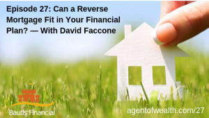 Can a Reverse Mortgage Fit in Your Financial Plan? — With David Faccone -Episode 27
